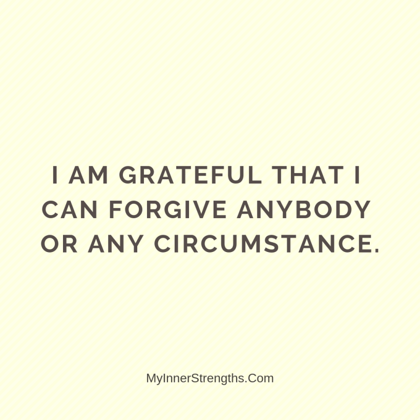 Forgiveness Affirmations 21 My Inner Strengths I am grateful that I can forgive anybody or any circumstance.