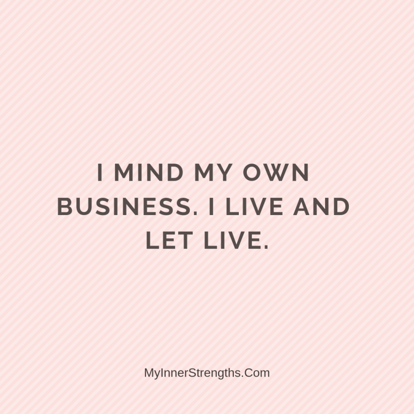 Forgiveness Affirmations 30 My Inner Strengths I mind my own business. I live and let live.