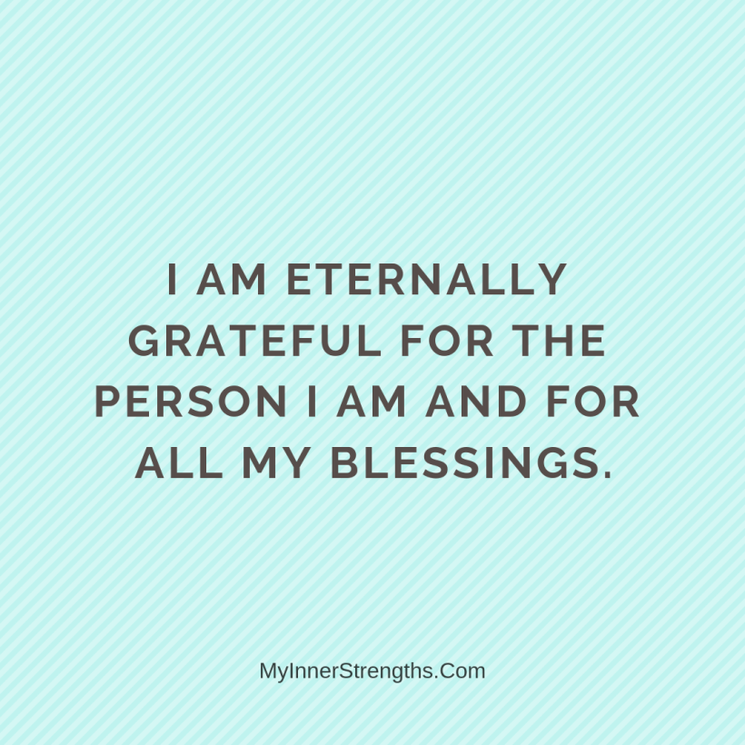 Gratitude Affirmations 2 My Inner Strengths I am eternally grateful for the person I am and for all my blessings.