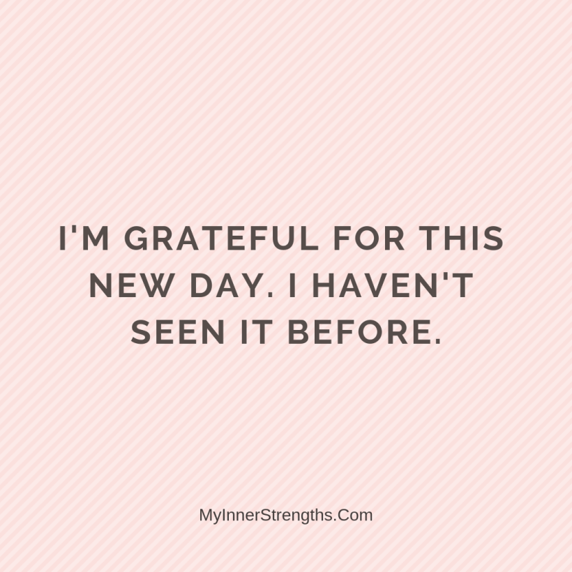 Gratitude Affirmations 28 My Inner Strengths Im grateful for this new day. I havent seen it before.
