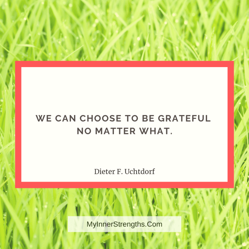 Gratitude Quotes and Affirmations 7 My Inner Strengths We can choose to be grateful no matter what.