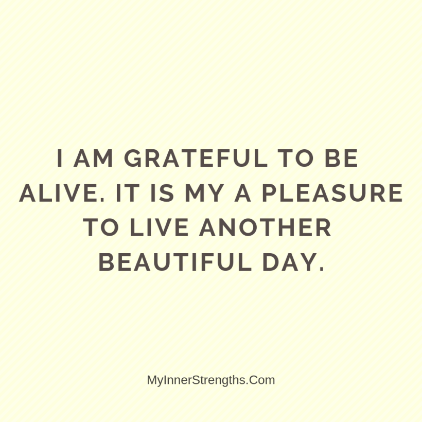 Health Affirmations My Inner Strengths16 I am grateful​ to be alive. It is my pleasure to live another beautiful day.