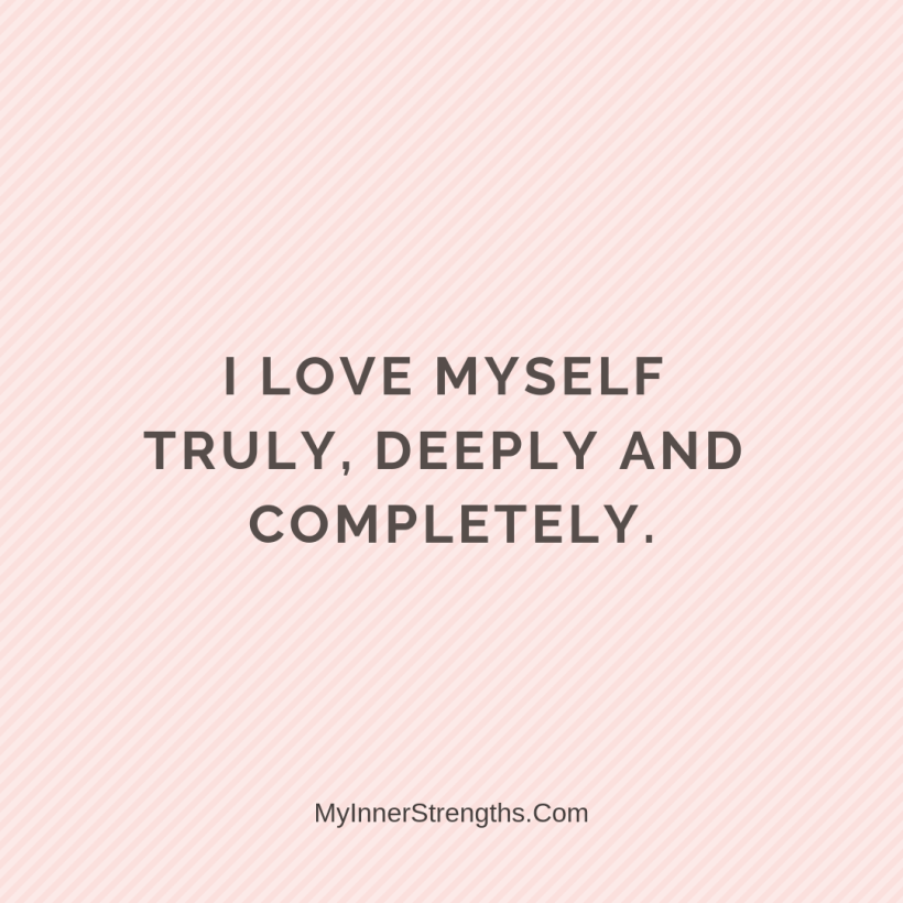 I am worthy Affirmations My Inner Strengths28 I love myself truly, deeply and completely​.