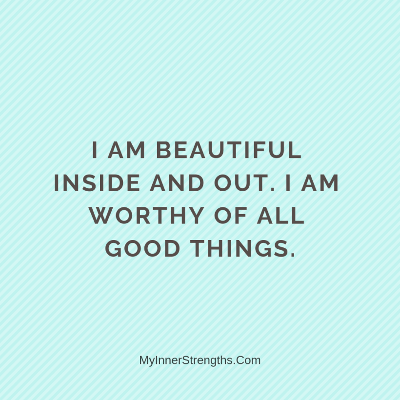 I am worthy Affirmations My Inner Strengths4 I am beautiful inside and out. I am worthy of all good things.