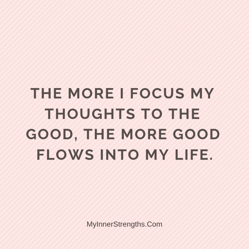 Law of Attraction Affirmations My Inner Strengths26 The more I focus my thoughts on the good, the more good flows into my life.​