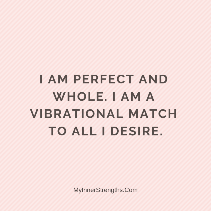 Law of Attraction Affirmations My Inner Strengths29 I am perfect​ and whole. I am a vibrational match to all I desire.
