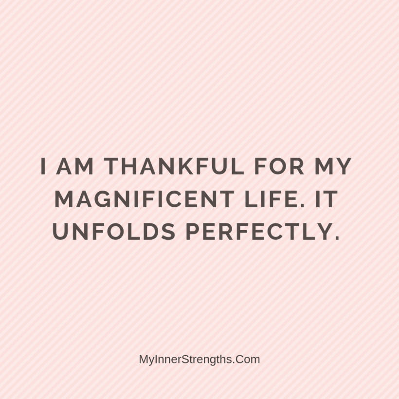 Law of Attraction Affirmations My Inner Strengths30 I am thankful for my magnificent​ life. It unfolds perfectly.
