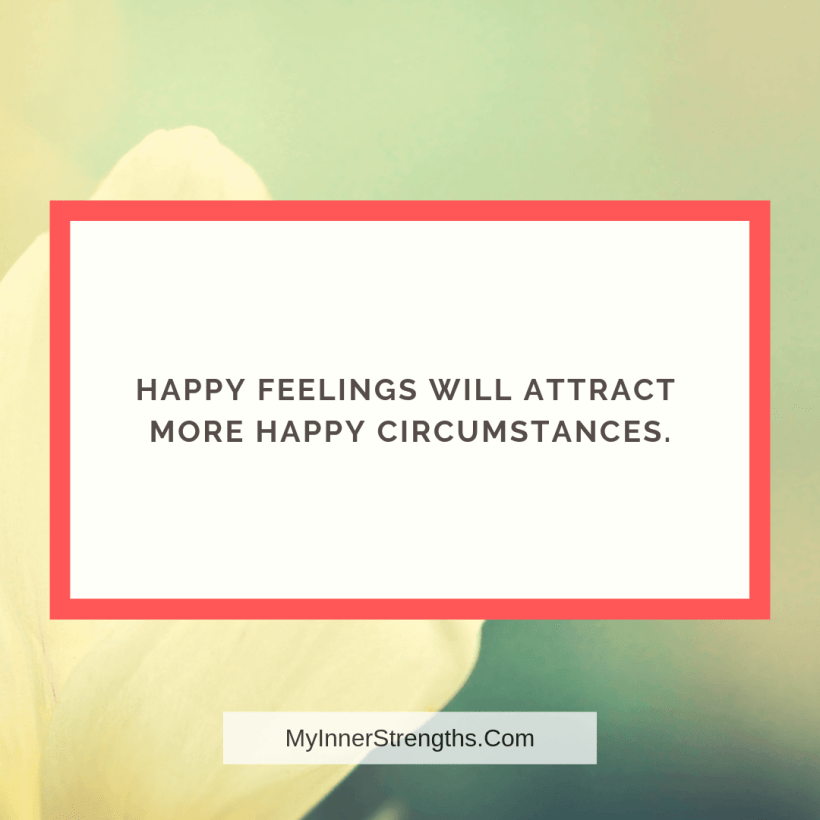 Law of Attraction Affirmations and Quotes My Inner Strengths12 Happy feelings will attract more happy circumstances.