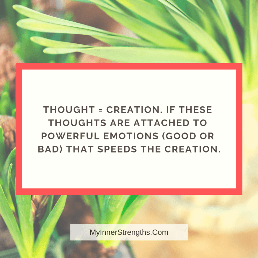 Law of Attraction Affirmations and Quotes My Inner Strengths9 Thoughts = Creation. If these thoughts are attached to powerful emotions (good or bad) that speeds the creation.