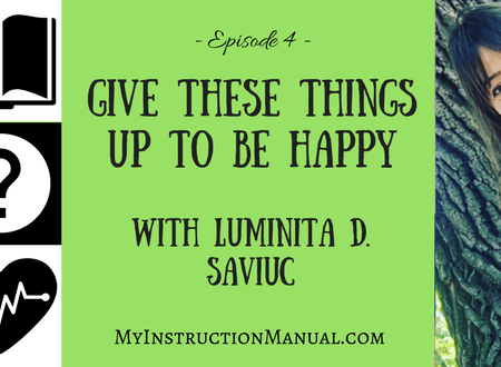 Give Up These Things to Be Happy with Luminita D. Saviuc. My Instruction Manual.