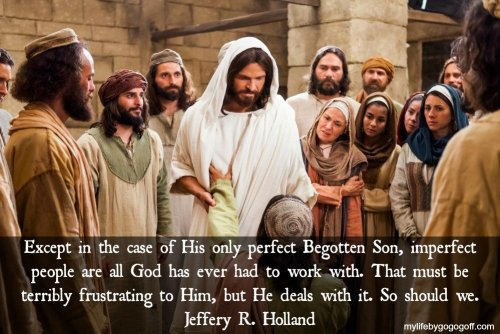 Except in the case of His only perfect Begotten Son, imperfect people are all God has ever had to work with. That must be terribly frustrating to Him, but He deals with it. So should we. ~ Jeffery R. Holland