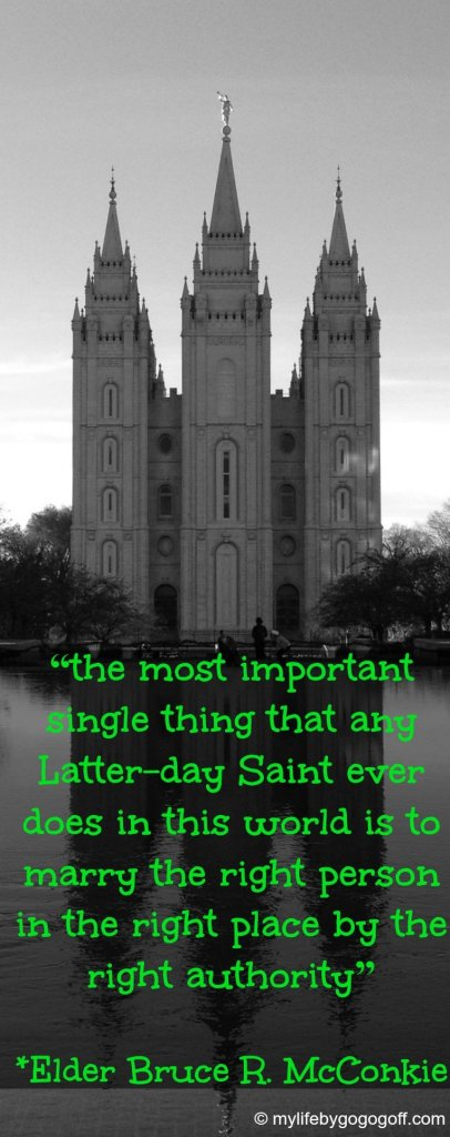 """""""the most important single thing that any Latter-day Saint ever does in this world is to marry the right person in the right place by the right authority"""" ~ Elder Bruce R. McConkie"""