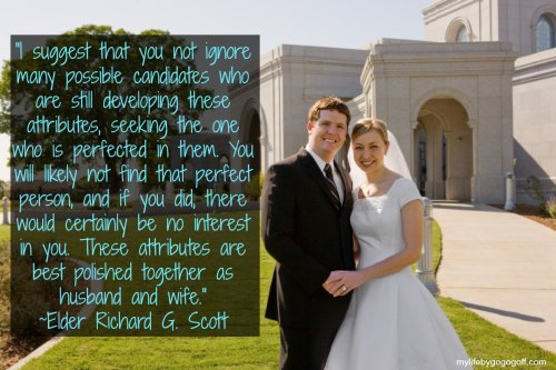 """I suggest that you not ignore many possible candidates who are still developing these attributes, seeking the one who is perfected in them. You will likely not find that perfect person, and if you did, there would certainly be no interest in you. These attributes are best polished together as husband and wife."" ~Elder Richard G. Scott"