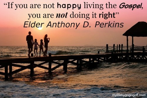 """If you are not happy living the Gospel, you are not doing it right"" ~Elder Anthony D. Perkins"
