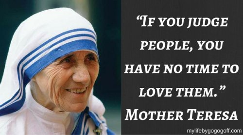 """If you judge people, you have no time to love them."" ~Mother Teresa"