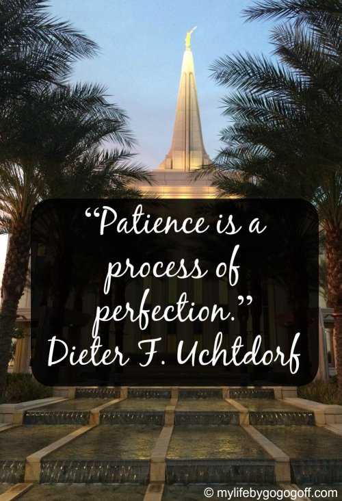 """Patience is a process of perfection."" ~Dieter F. Uchtdorf"
