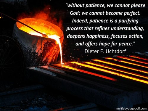 """without patience, we cannot please God; we cannot become perfect. Indeed, patience is a purifying process that refines understanding, deepens happiness, focuses action, and offers hope for peace.""-Dieter F. Uchtdorf"
