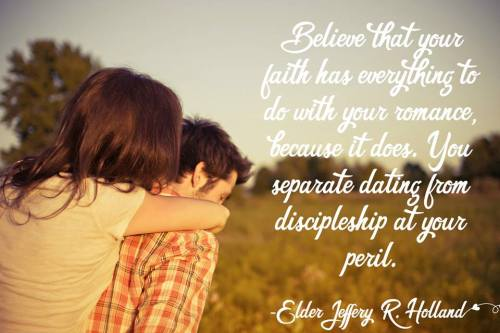 """Believe that your faith has everything to do with your romance, because it does. You separate dating from discipleship at your peril."" ~Elder Jeffery R. Holland."