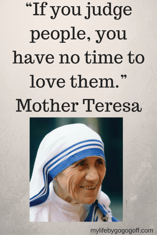 """If you judge people, you have no time to love them."" Mother Teresa"