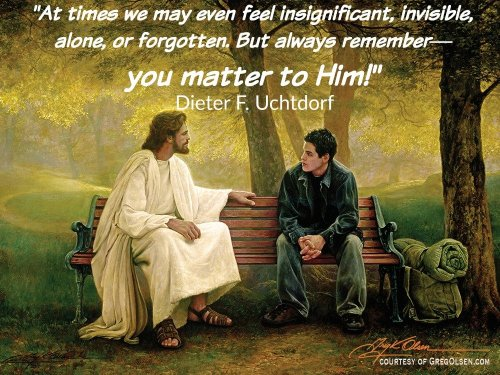 """At times we may even feel insignificant, invisible, alone, or forgotten. But always remember—you matter to Him!"" Dieter F. Uchtdorf (Courtesy of GregOlsen.com)"