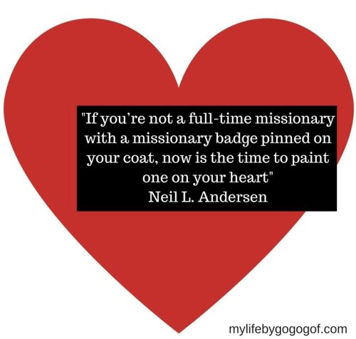 """If you're not a full-time missionary with a missionary badge pinned on your coat, now is the time to paint one on your heart"" Neil L. Andersen"