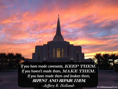 """""""if you have made covenants, keep them. If you haven't made them, make them. If you have made them and broken them, repent and repair them."""" Jeffery R. Holland"""