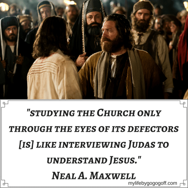 """studying the Church only through the eyes of its defectors [is] like interviewing Judas to understand Jesus."" Neal A. Maxwell"