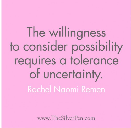 """The willingness to consider possibility requires a tolerance of uncertainty."" Rachel Naomi Remen"