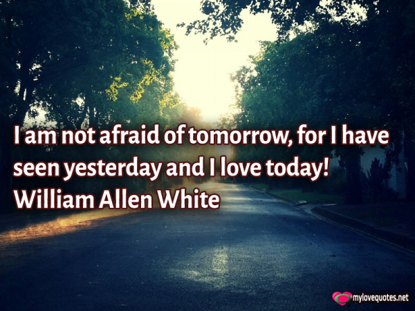 i am not afraid of tomorrow for i have seen yesterday and i love today