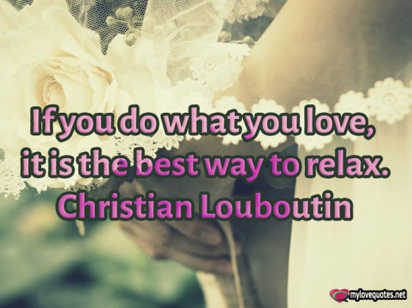 if you do what you love it is the best way to relax