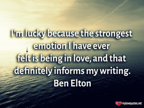 i'm lucky because the strongest emotion i have ever felt