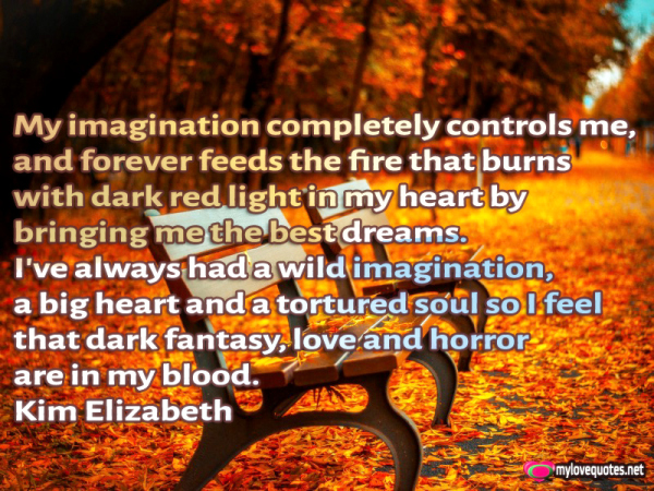 my imagination completely controls me and forever feed the fire