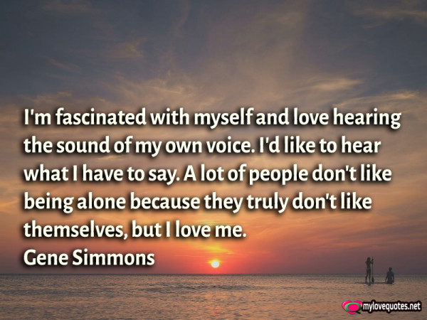 i'm fascinated with myself and love hearing the sound of my own voice