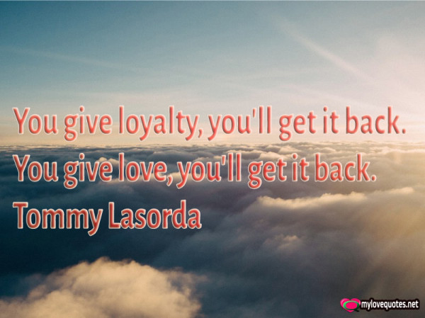 you give loyalty you'll get it back you give love you'll get it back