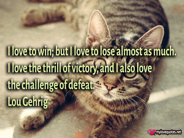 i love to win but i love to lose almost as much i love the thrill of victory