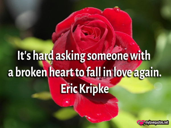 it's hard asking someone with a broken heart to fall in love again