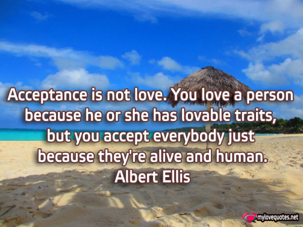 aceptance is not love you love a person because he or she has lovably traits