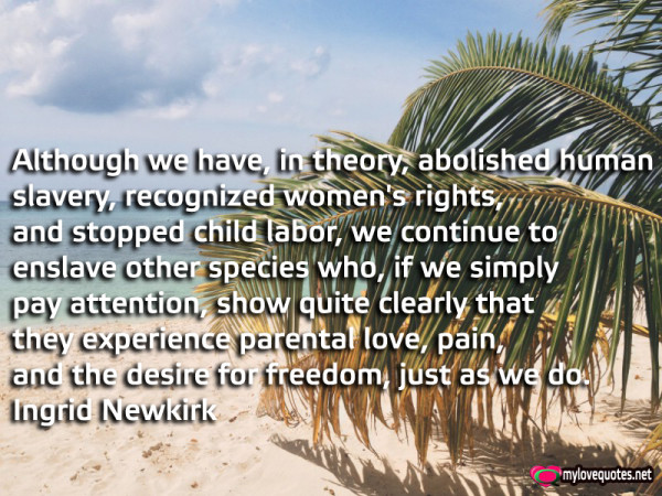although we have in theory abolished human slavery recognized women's rights and stopped child labor