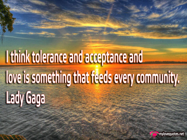 i think tolerance and acceptance and love is something