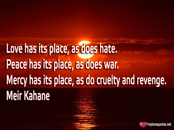 love has its place as does hate peace has its place as does war
