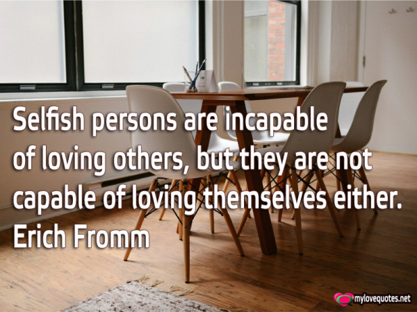 selfish persons are incapable of loving others but they are not