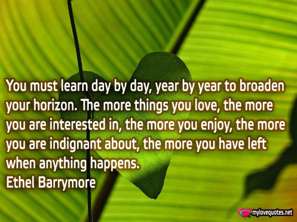 you must learn day by day year by year to broaden your horizon the things you love