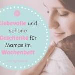 Liebevolle und schöne Geschenke für Mamas im Wochenbett – das perfekte Mitbringsel!