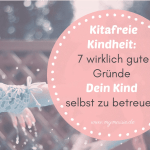 Kitafreie Kindheit – 7 wirklich gute Gründe Dein Kind selbst zu betreuen!