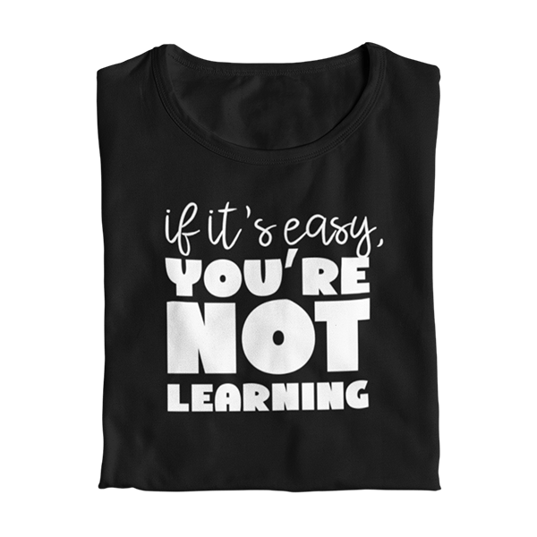 If it's easy, you're not learning Teacher T-Shirt