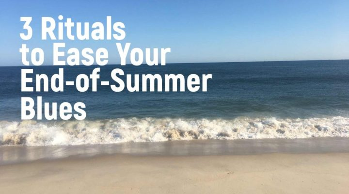 3 Rituals to Ease Your End-of-Summer Blues