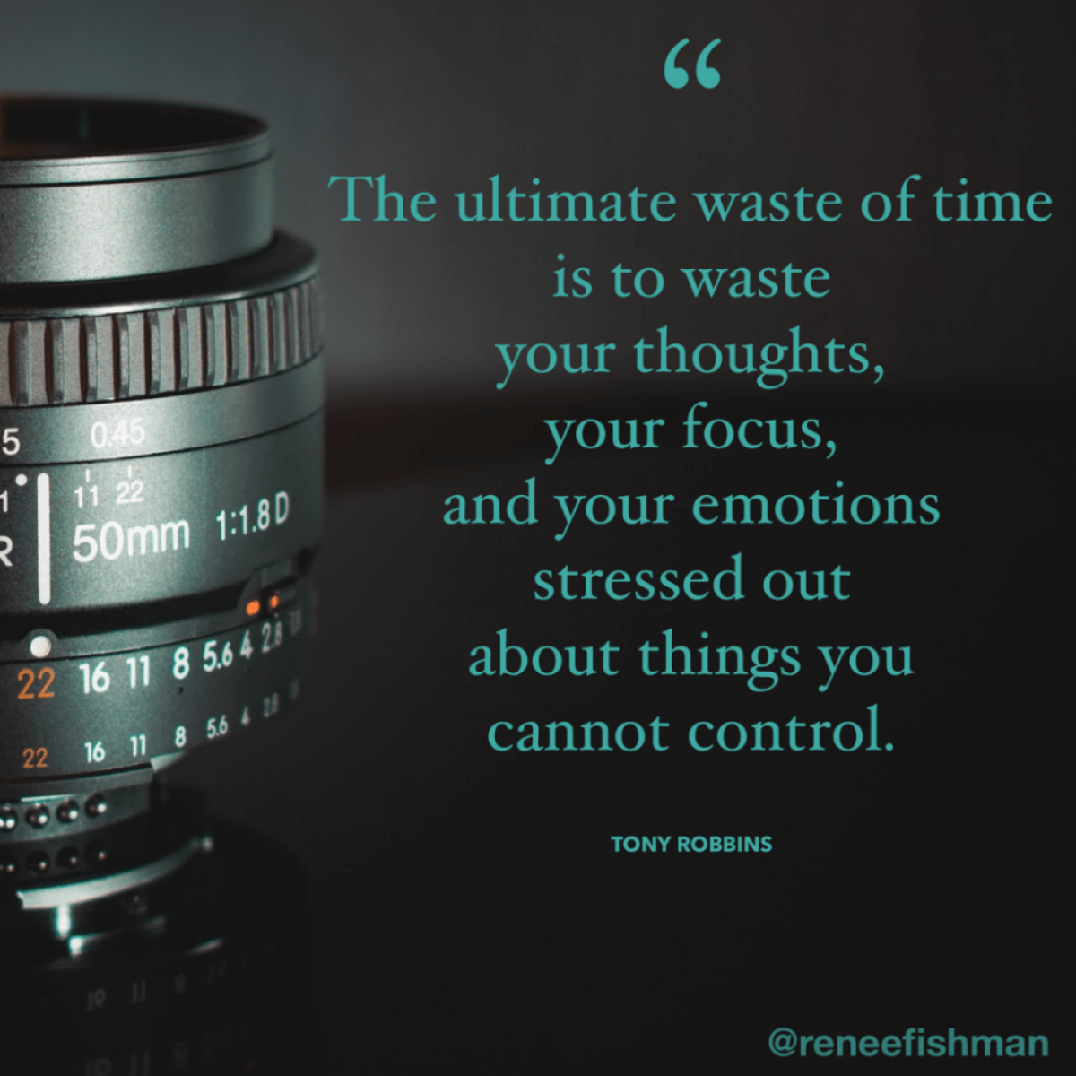 The ultimate waste of time is to waste your thoughts, your focus, and your emotions stressed out about things you cannot control. — Tony Robbins