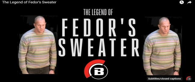 There's two things a man never forgets, first time he had sex, and first time he saw Fedor's sweater