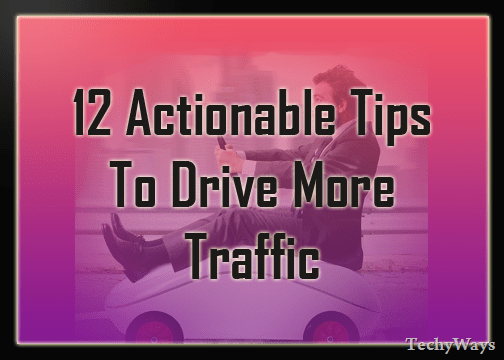 12 Actionable Tips To Drive More Traffic To Your Blog