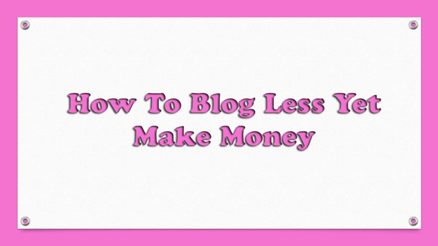 How To Blog Less Yet Make Money